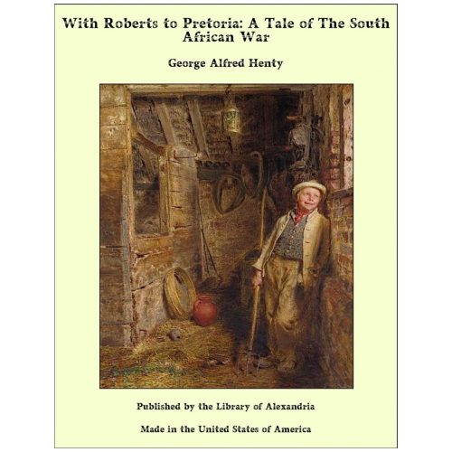 With Roberts to Pretoria: A Tale of The South African War
