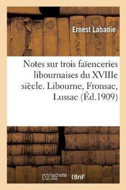Notes Et Documents Sur Trois Faienceries Libournaises Du Xviiie Siecle. Libourne, Fronsac, Lussac
